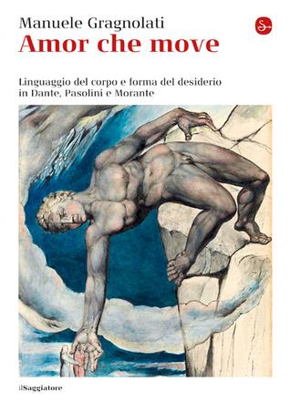Amor che move: Linguaggio del corpo e forma del desiderio in Dante, Pasolini e Morante