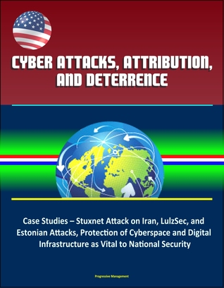 Cyber Attacks, Attribution, and Deterrence: Case Studies – Stuxnet Attack on Iran, LulzSec, and Estonian Attacks, Protection of Cyberspace and Digital Infrastructure as Vital to National Security
