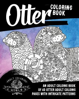 Otter Coloring Book: An Adult Coloring Book of 40 Otter Adult Coloring Pages with Intricate Patterns