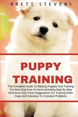 Puppy Training: The Complete Guide to Raising Puppies and Training the Best Dog Ever at Home Including Step by Step Directions, Dog Tricks, Suggestions for Training Older Dogs and Solution to Common Problems