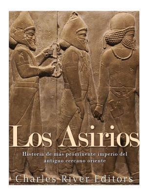 Los Asirios: Historia del Mas Prominente Imperio del Antiguo Cercano Oriente par Charles River Editors