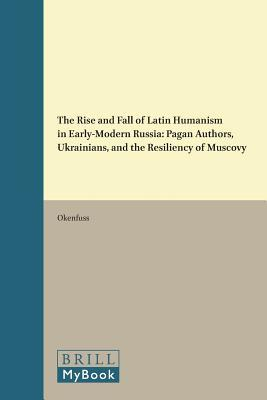 The Rise and Fall of Latin Humanism in Early-Modern Russia: Pagan Authors, Ukrainians, and the Resiliency of Muscovy