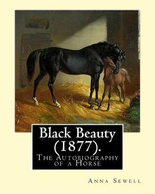 Black Beauty (1877). by: Anna Sewell: Black Beauty: The Autobiography of a Horse, First Published November 24, 1877, Is Anna Sewell's Only Novel, Composed in the Last Years of Her Life Between 1871 and 1877 While Confined to Her House as an Invalid.