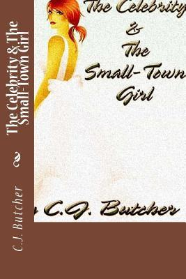 The Celebrity & the Small-Town Girl by C.J. Butcher