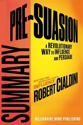 Summary: Pre-Suasion: A Revolutionary Way to Influence and Persuade by Robert Cialdini