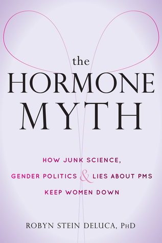 The Hormone Myth: How Junk Science, Gender Politics, and Lies about PMS Keep Women Down