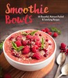 Smoothie Bowls: 50 Beautiful, Nutrient-Packed  Satisfying Recipes