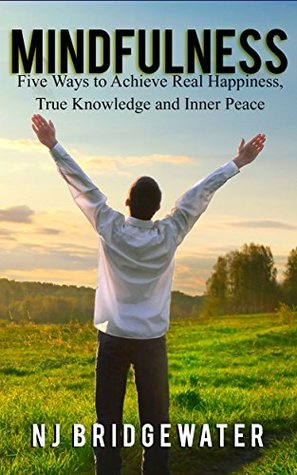 Mindfulness: Five Ways to Achieve Real Happiness, True Knowledge and Inner Peace (Five Ways to Be Book 1)