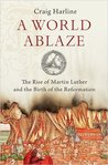 A World Ablaze: The Rise of Martin Luther and the Birth of the Reformation