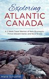 Exploring Atlantic Canada: A 2-Week Travel Memoir of New Brunswick, Prince Edward Island, and Nova Scotia