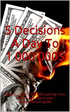 5 Decisions A Day To 1 000 000$: How to make 1 000 000 starting from 1000 in less than a year. Crazy investor guide