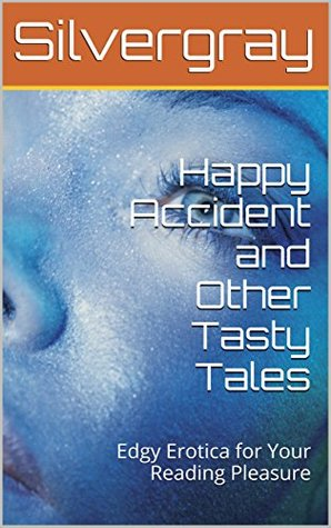 Happy Accident and Other Tasty Tales: Edgy Erotica for Your Reading Pleasure