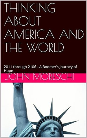 THINKING ABOUT AMERICA AND THE WORLD: 2011 through 2106 - A Boomer's Journey of Hope
