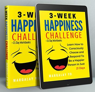 Happiness: 3-Week Happiness Challenge: Learn How to Consciously Choose and Respond to Be a Happier Person in Just 21 Days (+21 Day Workbooks)