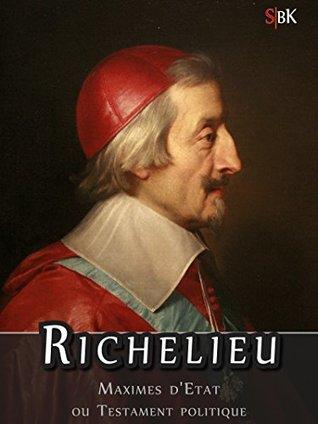 Richelieu: Maximes d'Etat, ou Testament Politique