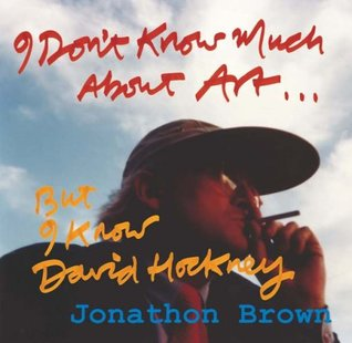 I Don't Know Much About Art But I Know David Hockney: Thirty Years of Friendship in Seven Chapters