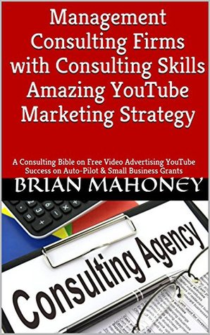 Management Consulting Firms with Consulting Skills Amazing YouTube Marketing Strategy : A Consulting Bible on Free Video Advertising YouTube Success on Auto-Pilot & Small Business Grants