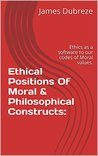 Ethical Positions Of Moral & Philosophical Constructs: : Ethics as a software to our codes of Moral values.