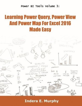 Power BI Tools Volume 3: Learning Power Query, Power View and Power Map For Excel 2016 Made Easy