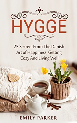 Hygge: 25 Secrets From The Danish Art of Happiness, Getting Cozy And Living Well