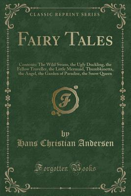 Fairy Tales: Contents: The Wild Swans, the Ugly Duckling, the Fellow Traveller, the Little Mermaid, Thumbkinetta, the Angel, the Garden of Paradise, the Snow Queen