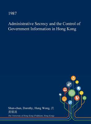 Administrative Secrecy and the Control of Government Information in Hong Kong