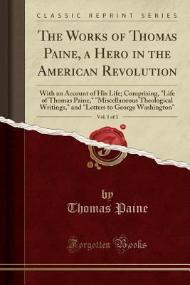 """The Works of Thomas Paine, a Hero in the American Revolution, Vol. 1 of 3: With an Account of His Life; Comprising, """"life of Thomas Paine,"""" """"miscellaneous Theological Writings,"""" and """"letters to George Washington"""""""