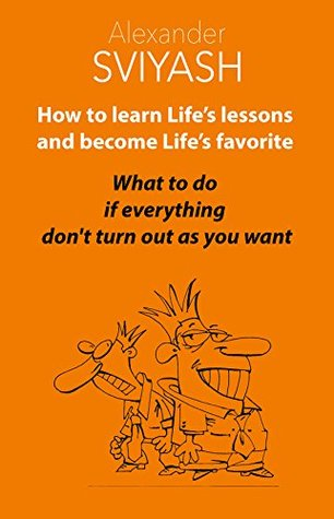How to Learn Life's Lessons and Become Life's Favorite: What to do if everything don't turn out as you want (Reasonable World of Alexander Sviyash Book 1)