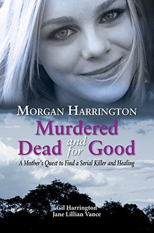 Morgan Harrington Murdered and Dead for Good: A Mothers Quest to Find a Serial Killer and Healing