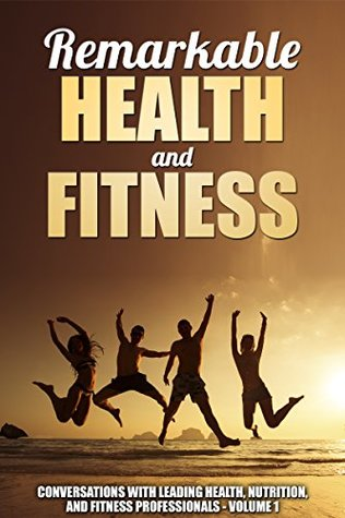 Remarkable Health and Fitness: Conversations With Leading Health, Nutrition and Fitness Professionals