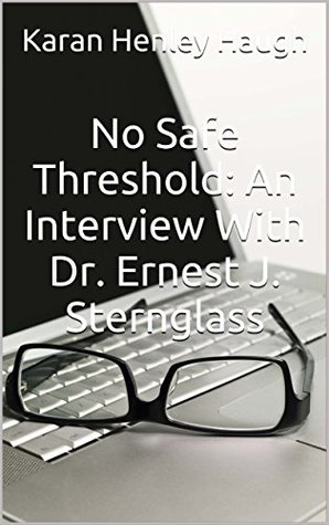 No Safe Threshold: An Interview With Dr. Ernest J. Sternglass: An Article Published Shortly Before The Three-Mile Island Near Disaster, used to stave off a nuclear plant on the coast of California