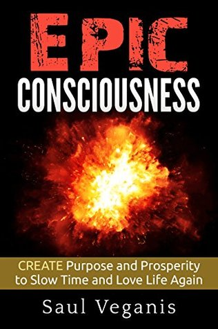 Epic Consciousness: CREATE Purpose and Prosperity to Slow Time and Love Life Again