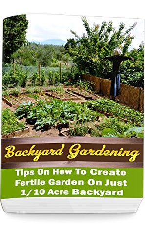 Backyard Gardening Ideas: Tips On How To Create Fertile Garden On Just 1/10 Acre Backyard: (Gardening Books, Better Homes Gardens)
