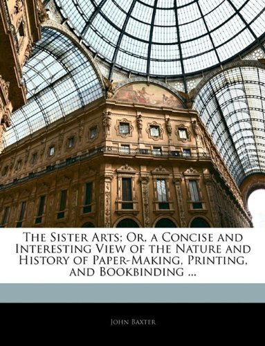 The Sister Arts; Or, a Concise and Interesting View of the Nature and History of Paper-Making, Printing, and Bookbinding ...