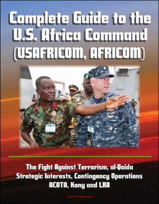 Complete Guide to the U.S. Africa Command (USAFRICOM, AFRICOM) - The Fight Against Terrorism, al-Qaida, Strategic Interests, Contingency Operations, ACOTA, Kony and LRA