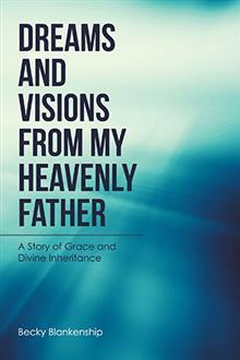 Dreams and Visions from My Heavenly Father: A Story of Grace and Divine Inheritance