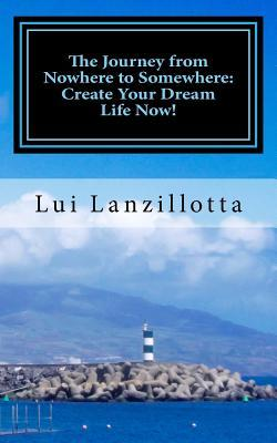 The Journey from Nowhere to Somewhere: Create Your Dream Life Now!