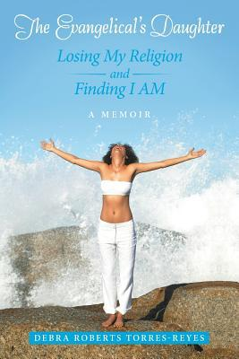 The Evangelical's Daughter: Losing My Religion and Finding I Am: A Memoir