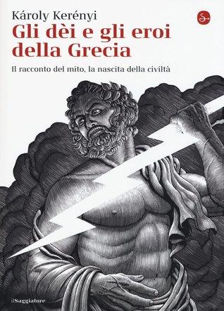 Gli dèi e gli eroi della Grecia: Il racconto del mito, la nascita della civiltà