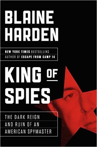 King of Spies: The Dark Reign and Bizarre Ruin of America's Spymaster in Korea