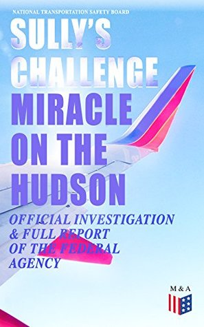 """Sully's Challenge: """"Miracle on the Hudson"""" – Official Investigation & Full Report of the Federal Agency: True Event so Incredible It Incited Full Investigation ... after Both Engine Stopped by Canada Geese"""