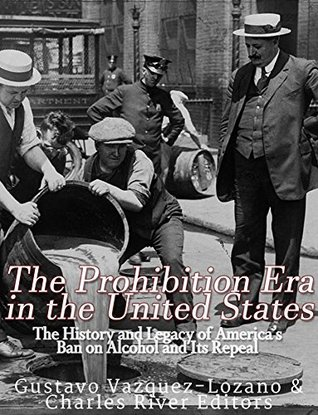 The Prohibition Era in the United States: The History and Legacy of America's Ban on Alcohol and Its Repeal