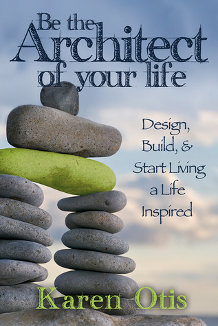 Be the Architect of Your Life by Karen Otis