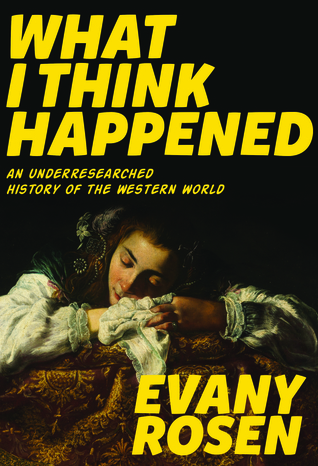 What I Think Happened: An Underresearched History of the Western World