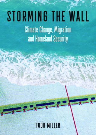 Storming the Wall: Climate Change, Migration, and Homeland Security - Todd Miller