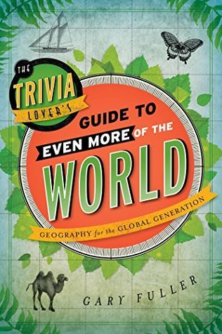 The Trivia Lover's Guide to Even More of the World: Geography for the Global Generation