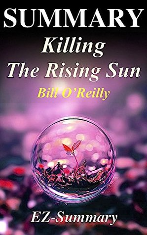 Summary - Killing the Rising Sun: By Bill O'Reilly - How America Vanquished World War II Japan (Killing the Rising Sun: A Complete Summary - Book, Paperback, Hardcover, Audiobook, Audible Book 1)