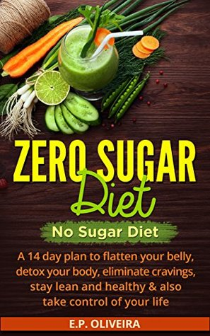Zero Sugar Diet: No Sugar Diet: A 14 day plan to flatten your belly, detox your body, eliminate cravings, stay lean and healthy & also take control of ... Diet, Detoxification, Body Cleanse, etc...)