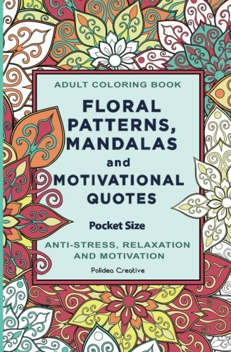 Pocket Size Adult Coloring Book: Floral Patterns, Mandalas and Motivational Quotes
