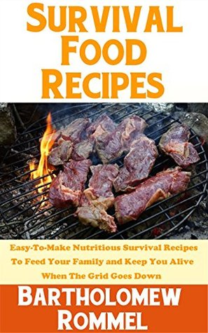 Survival Food Recipes: Easy-To-Make Nutritious Survival Recipes To Feed Your Family And Keep You Alive When The Grid Goes Down